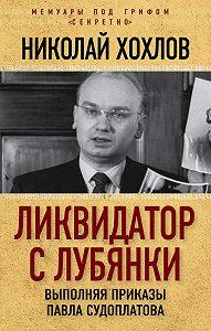 Николай Хохлов -Ликвидатор с Лубянки. Выполняя приказы Павла Судоплатова