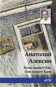 Анатолий Георгиевич Алексин - Коля пишет Оле, Оля пишет Коле