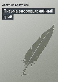 Алевтина Корзунова -Письма здоровья: чайный гриб