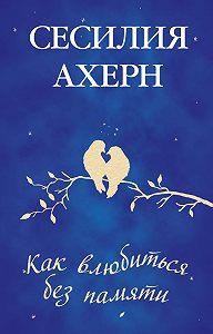 Сесилия Ахерн - Как влюбиться без памяти