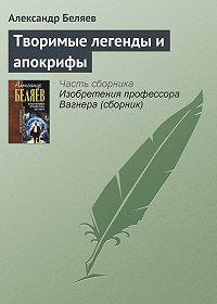 Александр Беляев - Творимые легенды и апокрифы