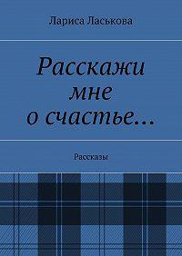 Лариса Ласькова -Расскажи мне осчастье… Рассказы