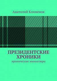 Анатолий Клименок - Президентские хроники