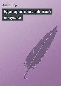 Алекс Бор - Единорог для любимой девушки