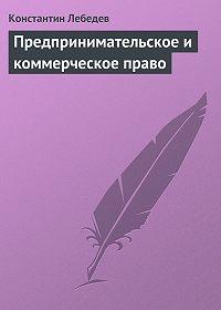 Константин Лебедев - Предпринимательское и коммерческое право