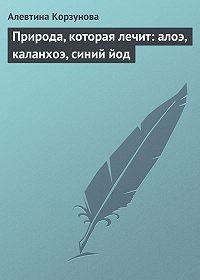 Алевтина Корзунова -Природа, которая лечит: алоэ, каланхоэ, синий йод