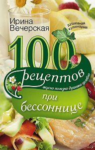 Ирина Вечерская - 100 рецептов при бессоннице. Вкусно, полезно, душевно, целебно