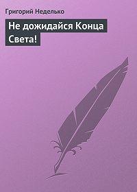 Григорий Неделько -Не дожидайся Конца Света!