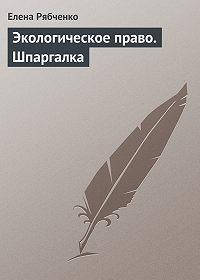Елена Рябченко -Экологическое право. Шпаргалка