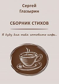 Сергей Глазырин -Сергей Глазырин. Сборник стихов. Я буду для тебя готовить кофе…