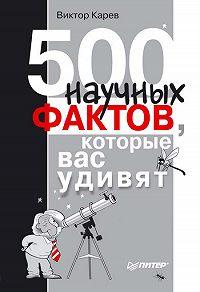 Виктор Сергеевич Карев -500 научных фактов, которые вас удивят