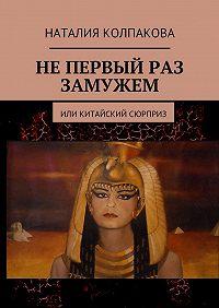 Наталия Колпакова -Не первый раз замужем. Или китайский сюрприз