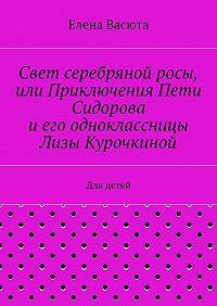 Елена Васюта -Свет серебряной росы, или Приключения Пети Сидорова иего одноклассницы Лизы Курочкиной. Для детей