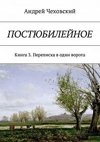 Андрей Чеховский -Постюбилейное. Книга 3. Переписка в одни ворота