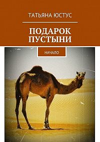 Татьяна Юстус -Подарок пустыни. Начало
