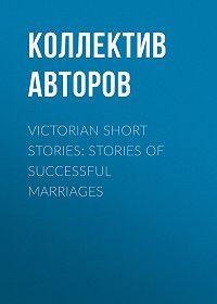 Коллектив авторов -Victorian Short Stories: Stories of Successful Marriages