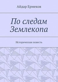 Айдар Ермеков -Последам Землекопа. Историческая повесть