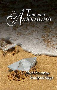 Татьяна Алюшина -Мой слишком близкий друг