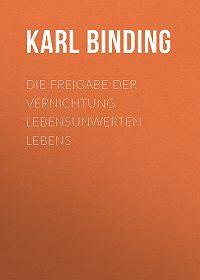 Karl Binding -Die Freigabe der Vernichtung lebensunwerten Lebens