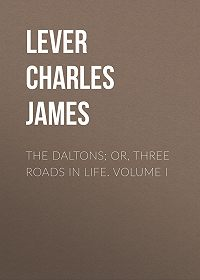 Charles Lever -The Daltons; Or, Three Roads In Life. Volume I