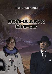 Игорь Ковриков -Война двух миров