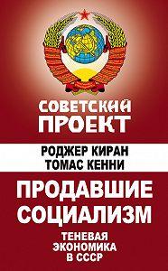 Роджер Киран -Продавшие социализм. Теневая экономика в СССР