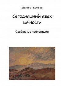 Виктор Кротов - Сегодняшний язык вечности. Свободные трёхстишия