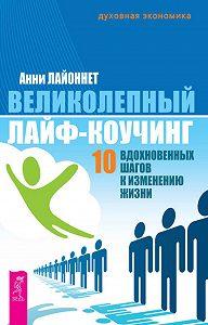 Анни Лайоннет - Великолепный лайф-коучинг. 10 вдохновенных шагов к изменению жизни