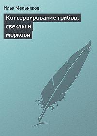 Илья Мельников -Консервирование грибов, свеклы и моркови