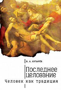 Владимир Кутырев -Последнее целование. Человек как традиция