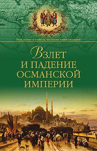 Александр Широкорад - Взлет и падение Османской империи