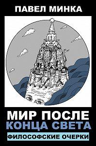 Павел Минка -Мир после конца света. Философские очерки