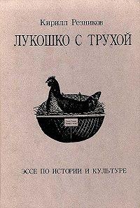 К. Ю. Резников - Лукошко с трухой. Эссе по истории и культуре