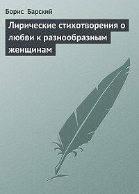Борис Барский -Лирические стихотворения о любви к разнообразным женщинам