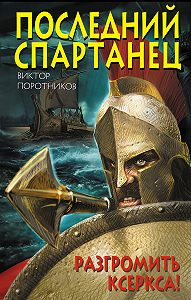 Виктор Поротников - Последний спартанец. Разгромить Ксеркса!