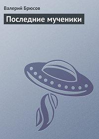 Валерий Брюсов - Последние мученики