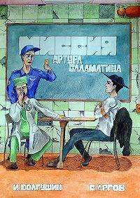 Иван Долгушин, Сергей Аргов - Миссия Артура Саламатина. фантастический роман-сказка