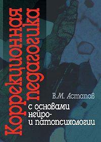 Валерий Михайлович Астапов -Коррекционная педагогика с основами нейро- и патопсихологии