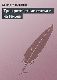 Константин Аксаков - Три критические статьи г-на Имрек