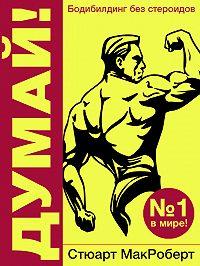 Стюарт МакРоберт -Думай! Бодибилдинг без стероидов!