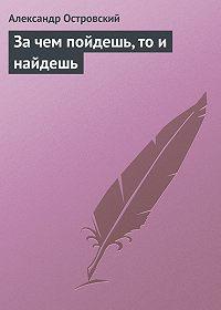 Александр Островский -За чем пойдешь, то и найдешь