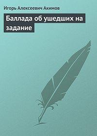 Игорь Акимов - Баллада об ушедших на задание