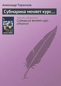 Александр Терентьев -Субмарина меняет курс…