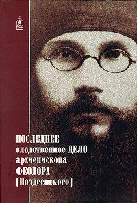 Сборник -Последнее следственное дело архиепископа Феодора (Поздеевского)