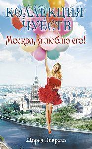 Дарья Лаврова -Москва, я люблю его!