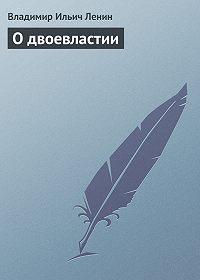 Владимир Ильич Ленин - О двоевластии