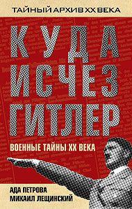 Михаил Лещинский, Ада Петрова - Куда исчез Гитлер, или Военные тайны ХХ века