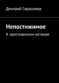 Дмитрий Герасимов -Непостижимое. Кхристианским истокам