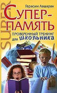 Герасим Авшарян -Суперпамять. Проверенный тренинг для школьника