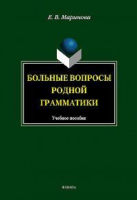 Е. В. Маринова - Больные вопросы родной грамматики: учебное пособие